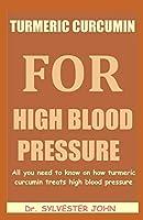 TURMERIC CURCUMIN FOR HIGH BLOOD PRESSURE: All you need to know on how turmeric curcumin treats high blood pressure