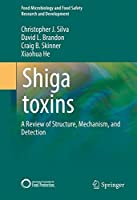 Shiga toxins: A Review of Structure, Mechanism, and Detection (Food Microbiology and Food Safety)