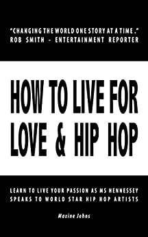 [Johns, Maxine]のHOW TO LIVE FOR LOVE & HIP HOP: Learn to Live Your Passion as Ms. Hennessey Speaks to World Star Hip Hop Artists (English Edition)