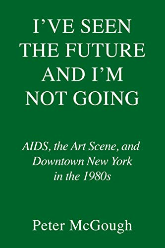 I've Seen the Future and I'm Not Going: AIDS, the Art Scene, and Downtown New York in the 1980s (English Edition)