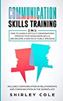 Communication Skills Training: 2 In 1: How To Handle Difficult Conversations, Improve Your Persuasion Skills, And Become A Master At Public Speaking