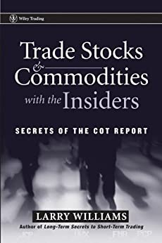 Trade Stocks and Commodities with the Insiders: Secrets of the COT Report (Wiley Trading Book 247) by [Williams, Larry R.]