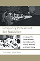 Interpreting Professional Self-Regulation: A History of the United Kingdom Central Council for Nursing, Midwifery and Health Visiting