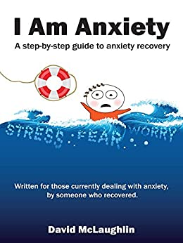 I Am Anxiety: A Step-By-Step Guide to Anxiety Recovery by [McLaughlin, David]