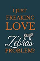 I Just Freakin Love Zebras Problem?: Novelty Notebook Gift For Zebras Lovers