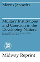 Military Institutions and Coercion in the Developing Nations: The Military in the Political Development of New Nations (Midway Reprint)