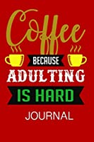 Coffee Because Adulting Is Hard Journal: Journal Notebook Gift for Coffee Lovers