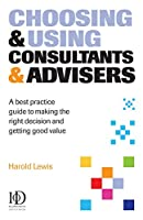 Choosing & Using Consultants & Advisers: A Best Practice Guide to Making the Right Decision And Getting Good Value