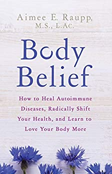 Body Belief: How to Heal Autoimmune Diseases, Radically Shift Your Health, and Learn to Love Your Body More by [Raupp, Aimee E.]