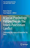 A Social Psychology Perspective on The Israeli-Palestinian Conflict: Celebrating the Legacy of Daniel Bar-Tal, Vol II. (Peace Psychology Book Series)