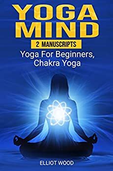 Yoga Mind: 2 Manuscripts - yoga for beginners, chakra yoga - Improve your mind, body and spirit by [Wood, Elliot]