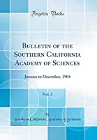 Bulletin of the Southern California Academy of Sciences, Vol. 3: January to December, 1904 (Classic Reprint)