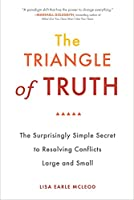 The Triangle of Truth: The Surprisingly Simple Secret to Resolving Conflicts Largeand Small