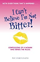 I Can't Believe I'm Not Bitter: Confessions of a Woman Who Bends the Rules