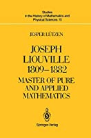 Joseph Liouville 1809–1882: Master of Pure and Applied Mathematics (Studies in the History of Mathematics and Physical Sciences)
