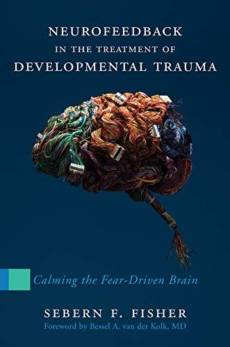 Download Neurofeedback in the Treatment of Developmental Trauma: Calming the Fear-Driven Brain 0393707865