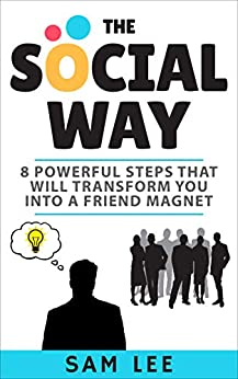 The Social Way: 8 Powerful Steps That  Will Transform You Into A Friend Magnet by [Lee, Sam]
