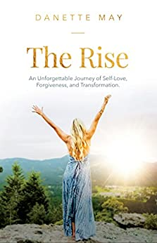 The Rise: An Unforgettable Journey of Self-Love, Forgiveness, and Transformation by [May, Danette]