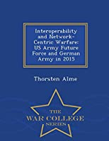 Interoperability and Network-Centric Warfare: US Army Future Force and German Army in 2015 - War College Series
