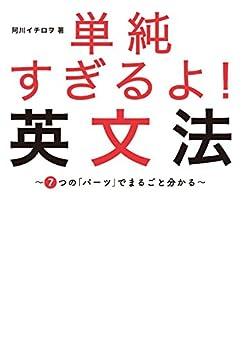 [阿川 イチロヲ]の単純すぎるよ! 英文法~7つの「パーツ」でまるごと分かる~「トリセツ」シリーズで話題のやりなおし英語の集大成!
