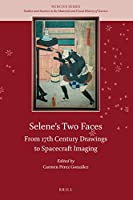 Selene's Two Faces: From 17th Century Drawings to Spacecraft Imaging (Nuncius: Studies and Sources in the Material and Visual History of Science)