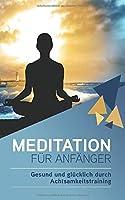 Meditation fuer Anfaenger – Gesund und gluecklich durch Achtsamkeitstraining: ink. 7 Tipps fuer erfolgreiches Meditieren und Uebungen fuer den Alltag - Julia Becker
