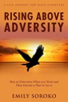 Rising Above Adversity: a Life Journey for High Achievers: How to Determine What You Want and Then Execute a Plan to Get It