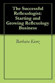 The Successful Reflexologist: Starting and Growing Reflexology Business by [Kunz, Barbara, Kunz, Kevin]