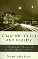 Grasping Truth and Reality: Lesslie Newbigin's Theology of Mission to the Western World