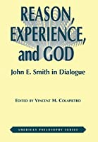 Reason, Experience, and God: John E. Smith in Dialogue (American Philosophy)