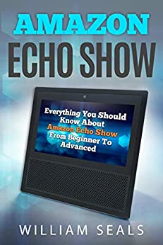 Amazon Echo Show: Everything You Should Know About Amazon Echo Show From Beginner To Advanced by [Seals, William]