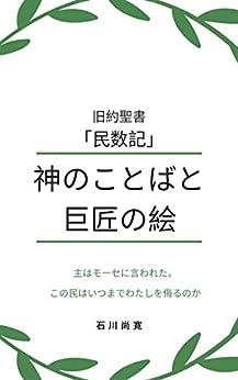[Naohiro Ishikawa, 石川尚寛]の旧約聖書「民数記」神のことばと巨匠の絵: 主はモーセに言われた。この民はいつまでわたしを侮るのか トーラー(モーセ五書) 神のことばと巨匠の絵