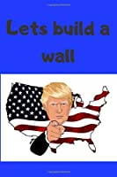 Lets build a wall: Donald trump Notebook, 6 x 9 inches, Great Notebook for all the trump supporters