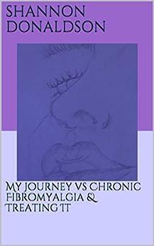 My Journey vs Chronic Fibromyalgia & Treating It by [Donaldson, Shannon]