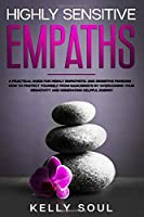 Highly Sensitive Empaths: A Practical Guide for Highly Empathetic and Sensitive Persons — How to Protect Yourself from Narcissists by Overcoming Your Negativity and Generating Helpful Energy