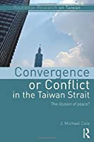 Convergence or Conflict in the Taiwan Strait (Routledge Research on Taiwan Series)