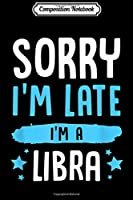 Composition Notebook: Sorry I'm Late I'm A Libra Funny Zodiac Sign Birthday Gift  Journal/Notebook Blank Lined Ruled 6x9 100 Pages