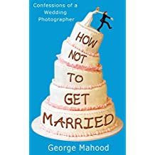 How Not to Get Married: Confessions of a Wedding Photographer