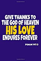 Give Thanks To The God Of Heaven His Love Endures Forever - Psalm 147:3: Blank Lined Notebook :Bible Scripture Christian Journals Gift 6x9 | 110 Blank  Pages | Plain White Paper | Soft Cover Book