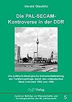 Die PAL-SECAM-Kontroverse in der DDR: Die politisch-ideologische Instrumentalisierung der Farbfernsehfrage durch den ostdeutschen Staat zwischen 1965 und 1969