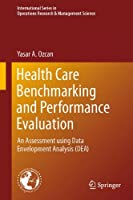 Health Care Benchmarking and Performance Evaluation: An Assessment using Data Envelopment Analysis (DEA) (International Series in Operations Research & Management Science)