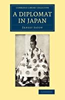 A Diplomat in Japan: The Inner History Of The Critical Years In The Evolution Of Japan When The Ports Were Opened And The Monarchy Restored (Cambridge Library Collection - East and South-East Asian History)