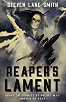 Reaper's Lament: Aviation Stories by Pilots Who Should Be Dead