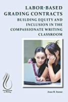 Labor-Based Grading Contracts: Building Equity and Inclusion in the Compassionate Writing Classroom (Perspectives on Writing)