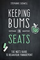 Keeping Bums in Seats: The Nqt's Guide to Behaviour Management (Nqt Guides)