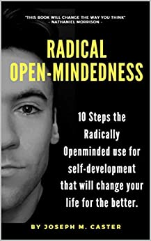 Radical Open-Mindedness: 10 Steps the Radically Open-Minded use for self-development that will change your life for the better by [Caster, Joseph]