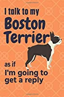 I talk to my Boston Terrier as if I'm going to get a reply: For Boston Terrier Puppy Fans