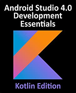 Android Studio 4.0 Development Essentials - Kotlin Edition: Developing Android Apps Using Android Studio 4.0, Kotlin and Android Jetpack (English Edition)