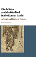 Disabilities and the Disabled in the Roman World: A Social and Cultural History