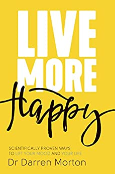 Live More Happy: Scientifically Proven Ways to Lift Your Mood and Your Life by [Morton, Darren]